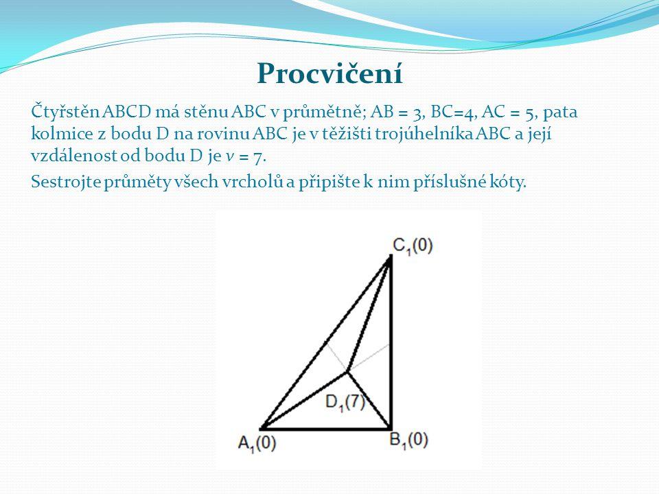 Procvičení Čtyřstěn ABCD má stěnu ABC v průmětně; AB = 3, BC=4, AC = 5, pata kolmice z bodu D na rovinu ABC je v těžišti trojúhelníka ABC a její vzdálenost od bodu D je v = 7.