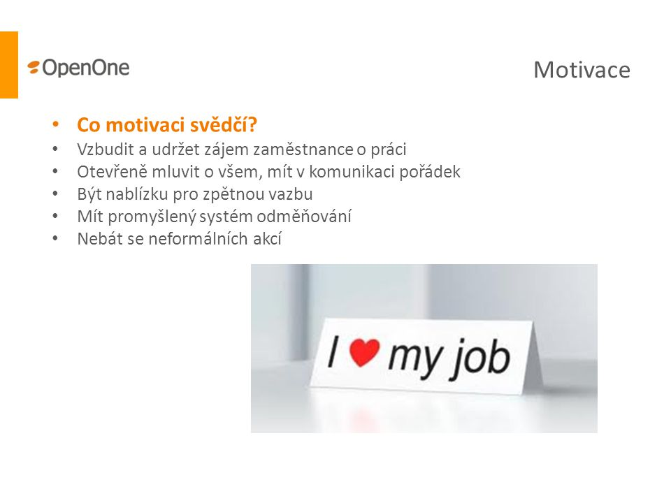 Motivace • Co motivaci svědčí? • Vzbudit a udržet zájem zaměstnance o práci • Otevřeně mluvit o všem, mít v komunikaci pořádek • Být nablízku pro zpět