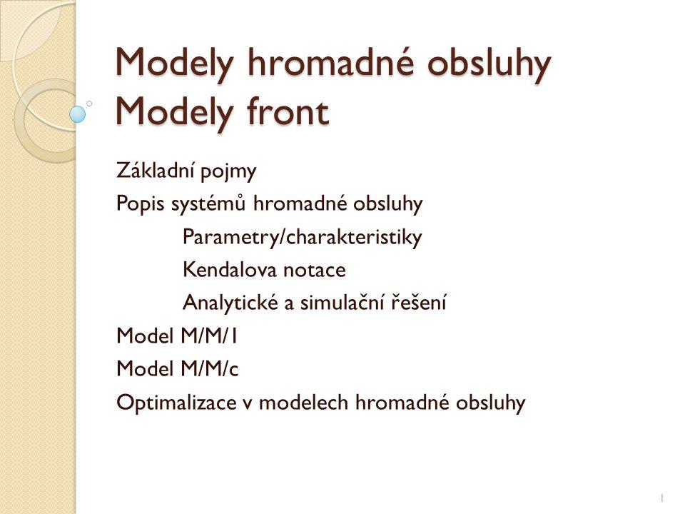 Modely hromadné obsluhy Modely front Základní pojmy Popis systémů hromadné obsluhy Parametry/charakteristiky Kendalova notace Analytické a simulační řešení Model M/M/1 Model M/M/c Optimalizace v modelech hromadné obsluhy 1