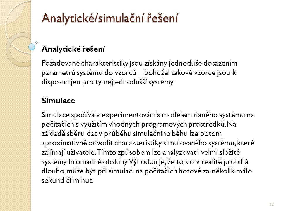 Analytické/simulační řešení 12 Analytické řešení Požadované charakteristiky jsou získány jednoduše dosazením parametrů systému do vzorců – bohužel takové vzorce jsou k dispozici jen pro ty nejjednodušší systémy Simulace Simulace spočívá v experimentování s modelem daného systému na počítačích s využitím vhodných programových prostředků.