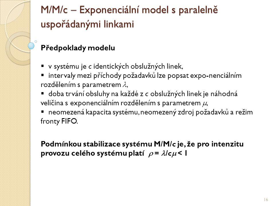 M/M/c – Exponenciální model s paralelně uspořádanými linkami 16 Předpoklady modelu  v systému je c identických obslužných linek,  intervaly mezi příchody požadavků lze popsat expo-nenciálním rozdělením s parametrem ,  doba trvání obsluhy na každé z c obslužných linek je náhodná veličina s exponenciálním rozdělením s parametrem ,  neomezená kapacita systému, neomezený zdroj požadavků a režim fronty FIFO.