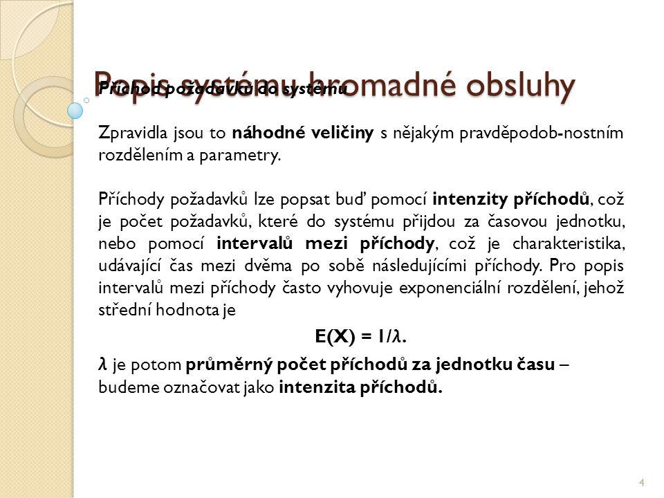 Popis systému hromadné obsluhy 4 Příchod požadavků do systému Zpravidla jsou to náhodné veličiny s nějakým pravděpodob-nostním rozdělením a parametry.
