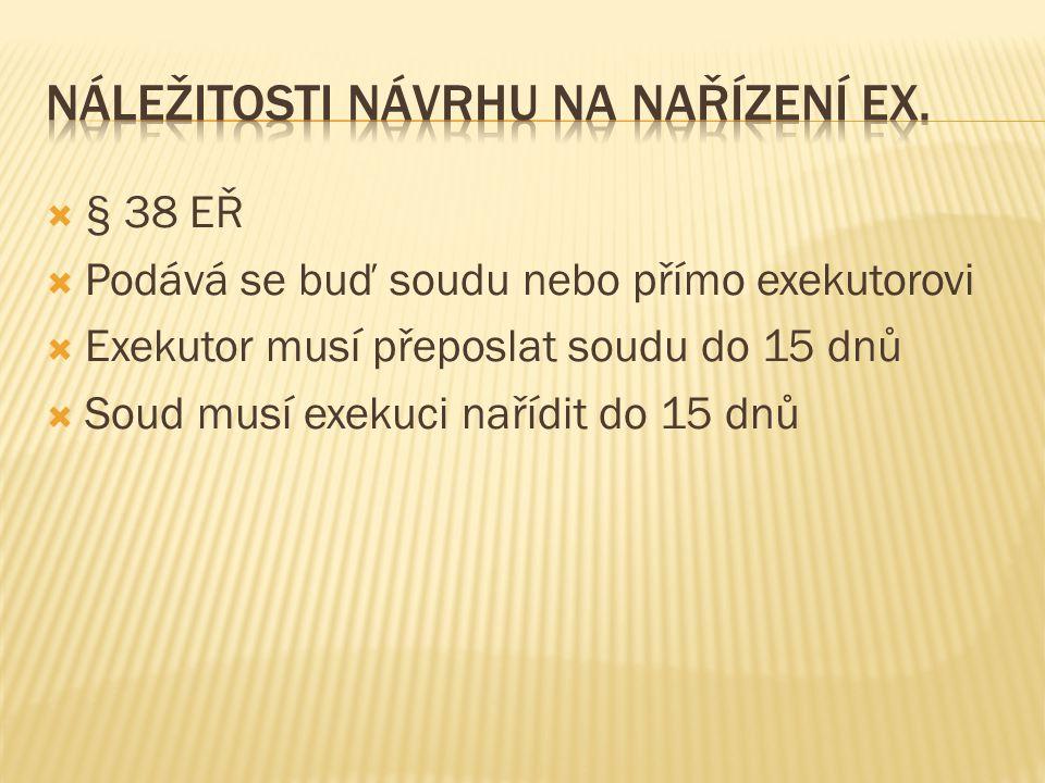  § 38 EŘ  Podává se buď soudu nebo přímo exekutorovi  Exekutor musí přeposlat soudu do 15 dnů  Soud musí exekuci nařídit do 15 dnů