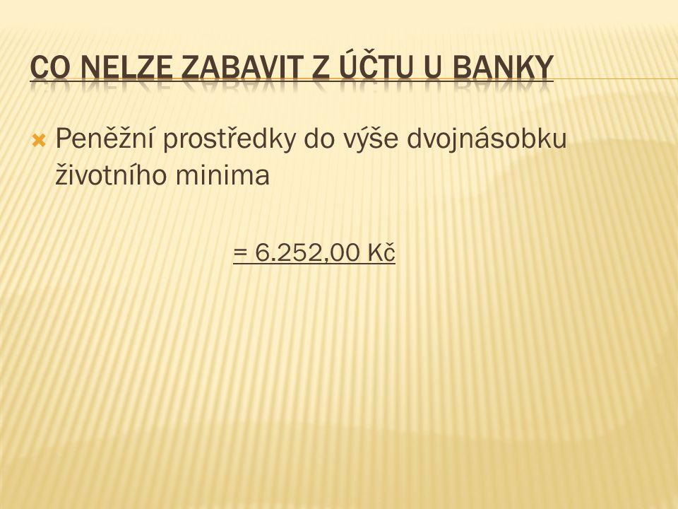  Peněžní prostředky do výše dvojnásobku životního minima = 6.252,00 Kč