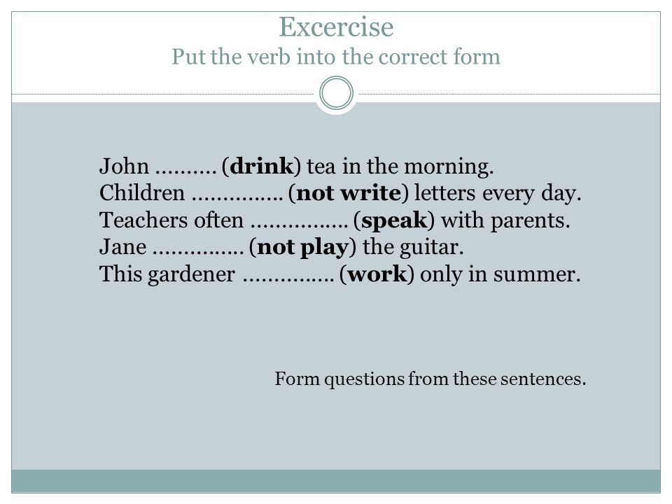 Excercise Put the verb into the correct form John..........