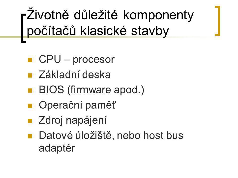 Životně důležité komponenty počítačů klasické stavby  CPU – procesor  Základní deska  BIOS (firmware apod.)  Operační paměť  Zdroj napájení  Dat