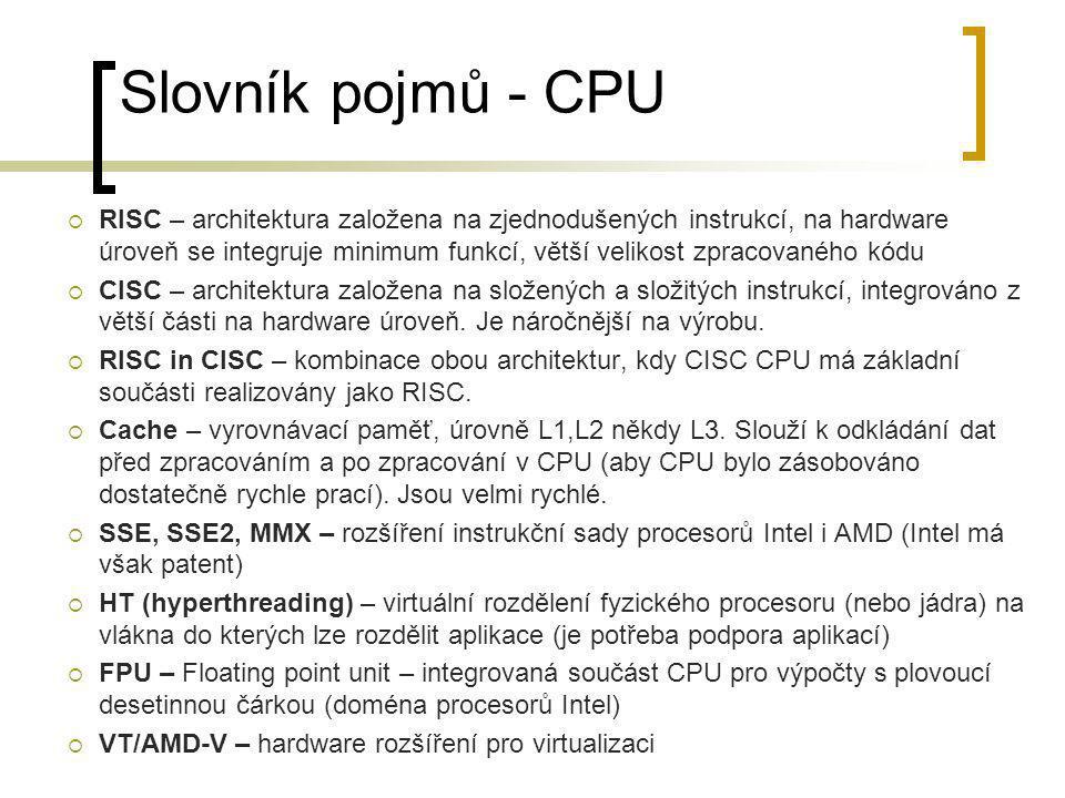 Slovník pojmů - CPU  RISC – architektura založena na zjednodušených instrukcí, na hardware úroveň se integruje minimum funkcí, větší velikost zpracov