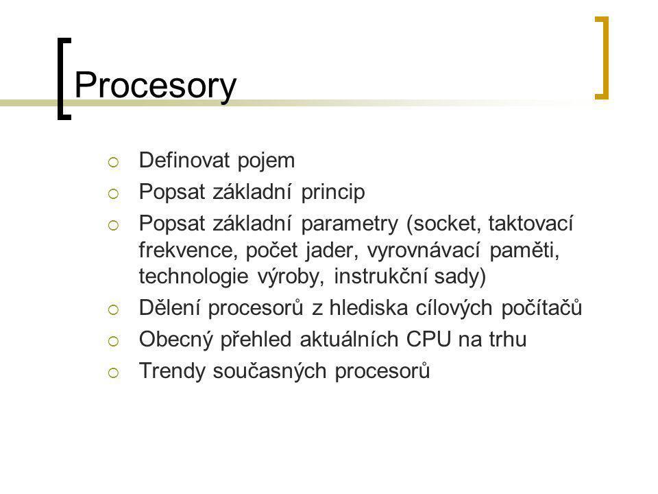 Procesory  Definovat pojem  Popsat základní princip  Popsat základní parametry (socket, taktovací frekvence, počet jader, vyrovnávací paměti, techn