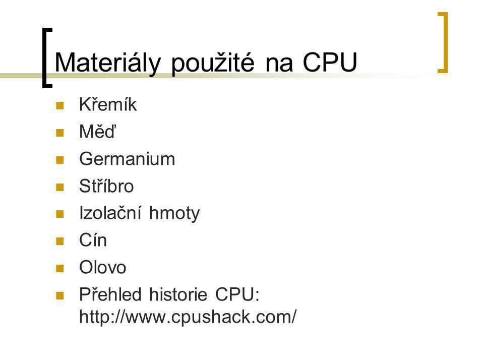 Materiály použité na CPU  Křemík  Měď  Germanium  Stříbro  Izolační hmoty  Cín  Olovo  Přehled historie CPU: http://www.cpushack.com/
