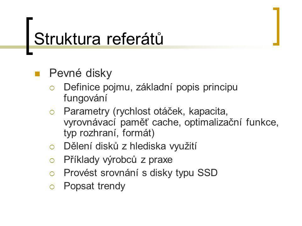 Struktura referátů  Pevné disky  Definice pojmu, základní popis principu fungování  Parametry (rychlost otáček, kapacita, vyrovnávací paměť cache,