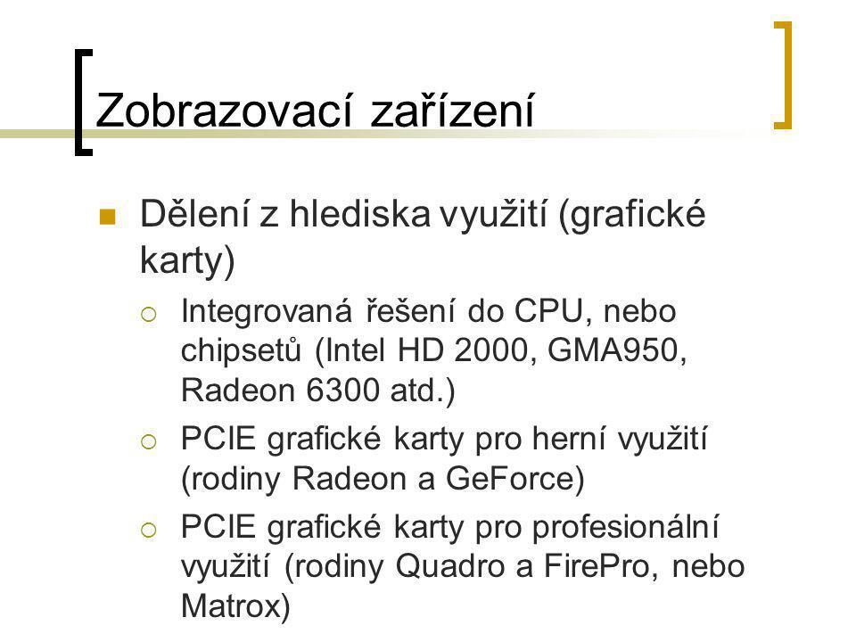 Zobrazovací zařízení  Dělení z hlediska využití (grafické karty)  Integrovaná řešení do CPU, nebo chipsetů (Intel HD 2000, GMA950, Radeon 6300 atd.)