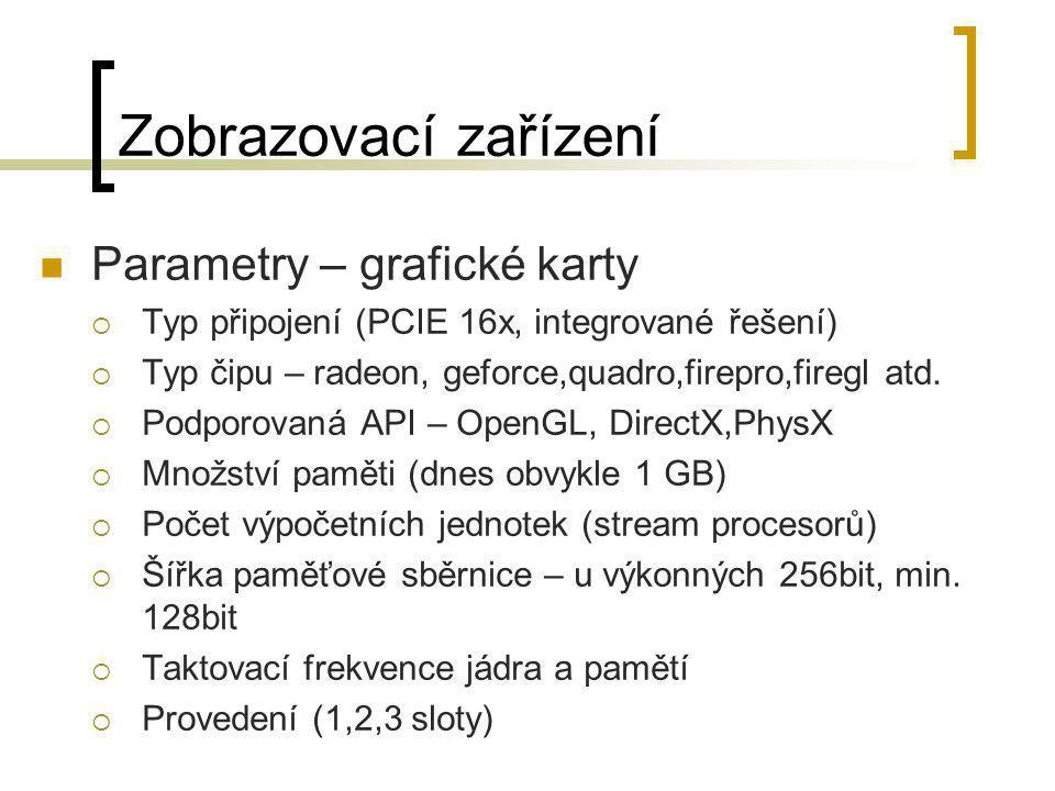 Zobrazovací zařízení  Parametry – grafické karty  Typ připojení (PCIE 16x, integrované řešení)  Typ čipu – radeon, geforce,quadro,firepro,firegl at