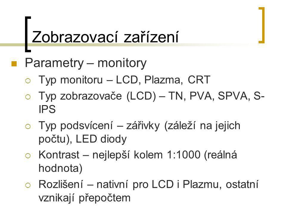 Zobrazovací zařízení  Parametry – monitory  Typ monitoru – LCD, Plazma, CRT  Typ zobrazovače (LCD) – TN, PVA, SPVA, S- IPS  Typ podsvícení – zářiv