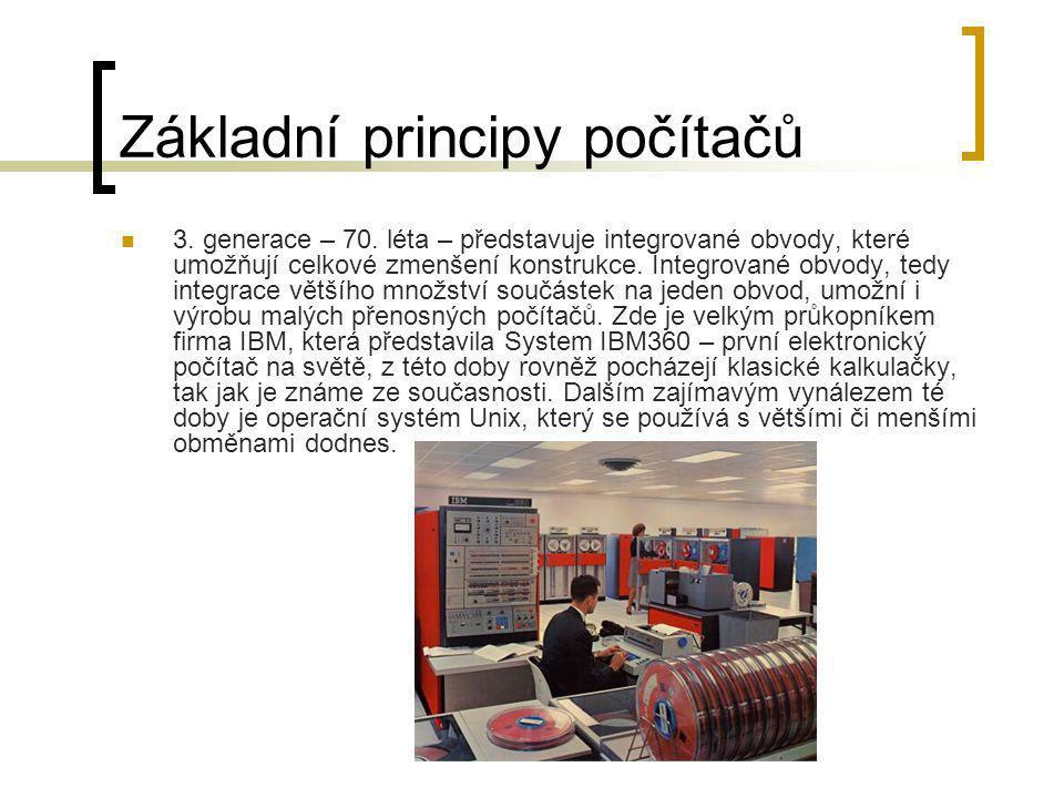 Základní principy počítačů  3. generace – 70. léta – představuje integrované obvody, které umožňují celkové zmenšení konstrukce. Integrované obvody,