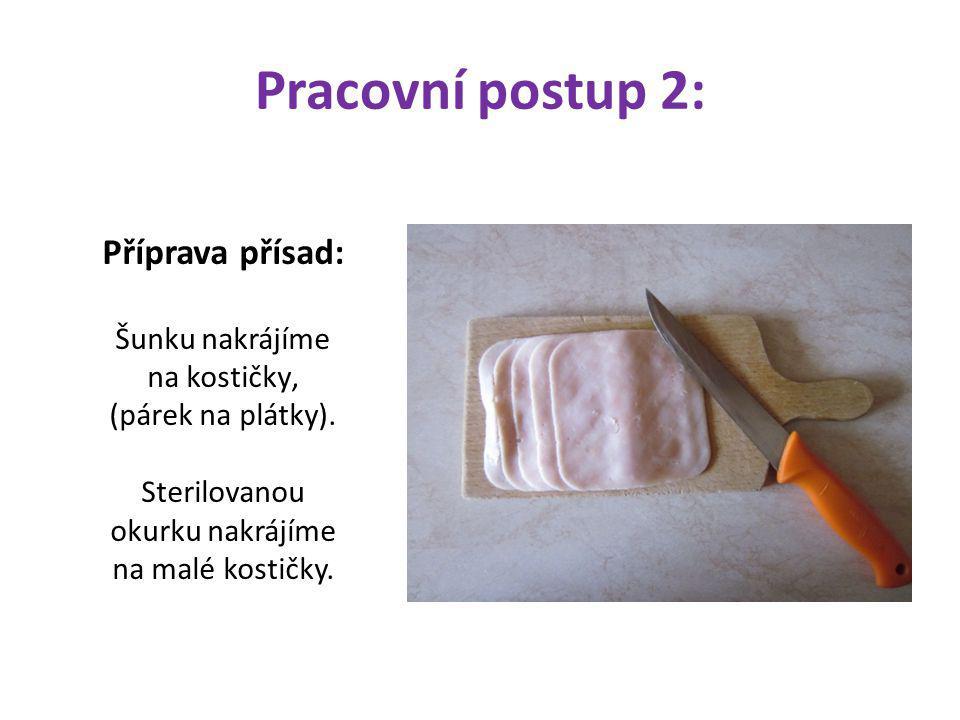 Pracovní postup 2: Příprava přísad: Šunku nakrájíme na kostičky' (párek na plátky). Sterilovanou okurku nakrájíme na malé kostičky.