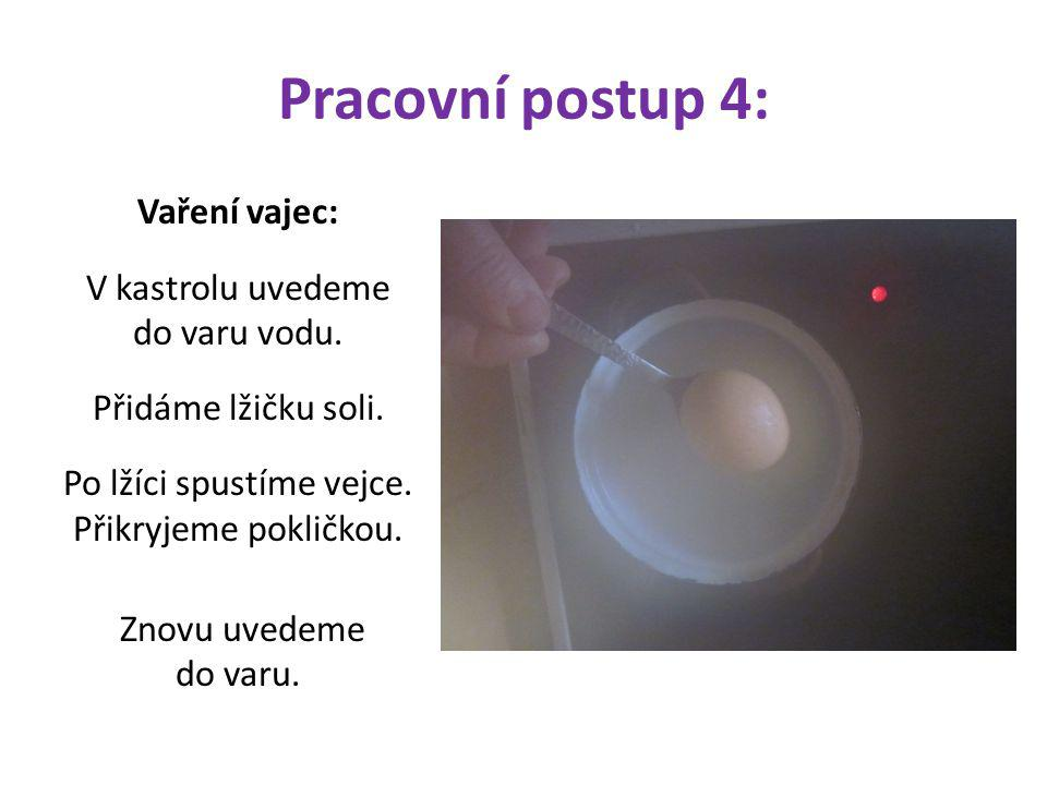 Pracovní postup 4: Vaření vajec: V kastrolu uvedeme do varu vodu. Přidáme lžičku soli. Po lžíci spustíme vejce. Přikryjeme pokličkou. Znovu uvedeme do