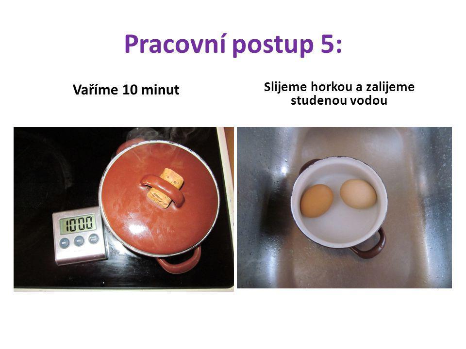 Pracovní postup 5: Vaříme 10 minut Slijeme horkou a zalijeme studenou vodou