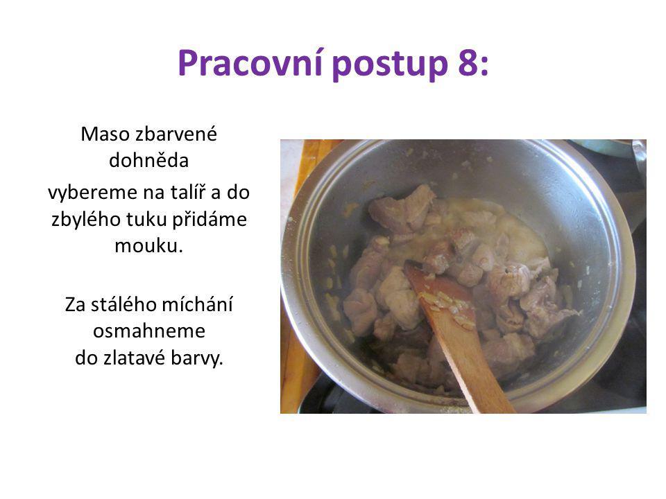 Pracovní postup 8: Maso zbarvené dohněda vybereme na talíř a do zbylého tuku přidáme mouku. Za stálého míchání osmahneme do zlatavé barvy.