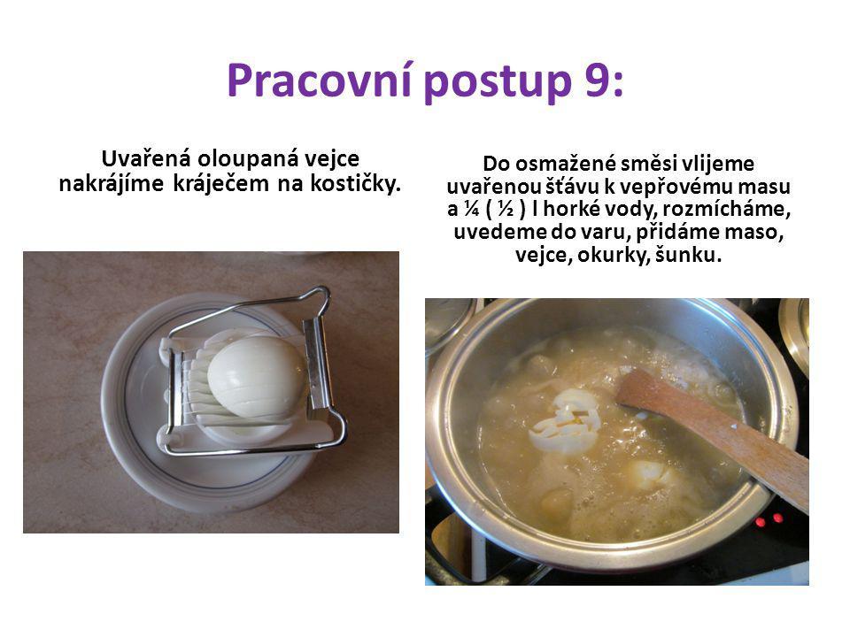 Pracovní postup 9: Uvařená oloupaná vejce nakrájíme kráječem na kostičky. Do osmažené směsi vlijeme uvařenou šťávu k vepřovému masu a ¼ ( ½ ) l horké