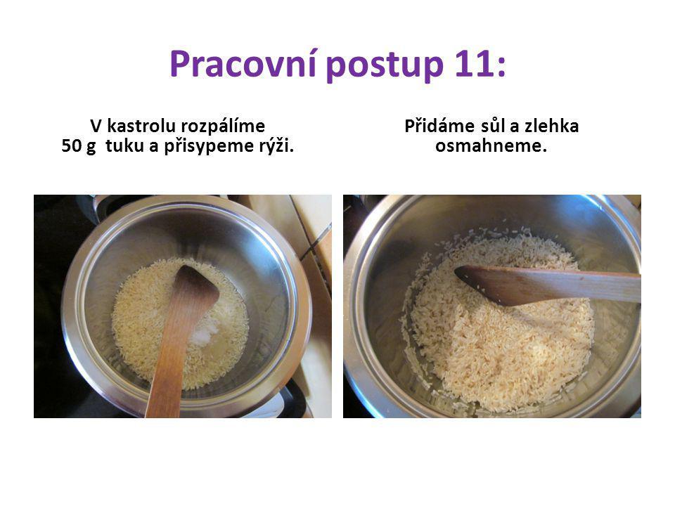Pracovní postup 11: V kastrolu rozpálíme 50 g tuku a přisypeme rýži. Přidáme sůl a zlehka osmahneme.