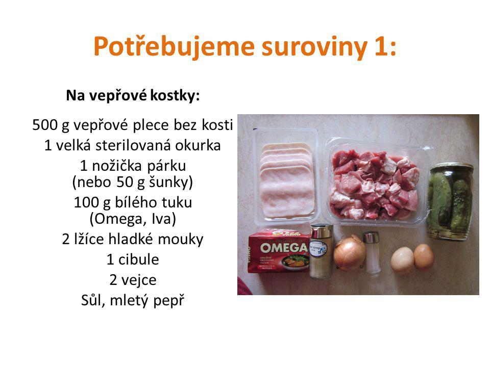 Potřebujeme suroviny 1: Na vepřové kostky: 500 g vepřové plece bez kosti 1 velká sterilovaná okurka 1 nožička párku (nebo 50 g šunky) 100 g bílého tuku (Omega, Iva) 2 lžíce hladké mouky 1 cibule 2 vejce Sůl, mletý pepř