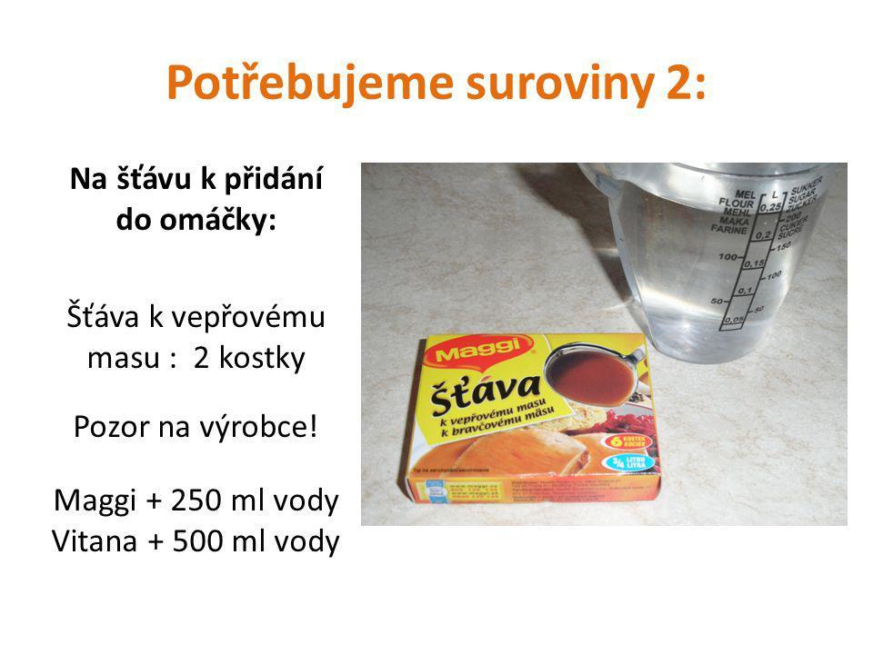 Potřebujeme suroviny 2: Na šťávu k přidání do omáčky: Šťáva k vepřovému masu : 2 kostky Pozor na výrobce.