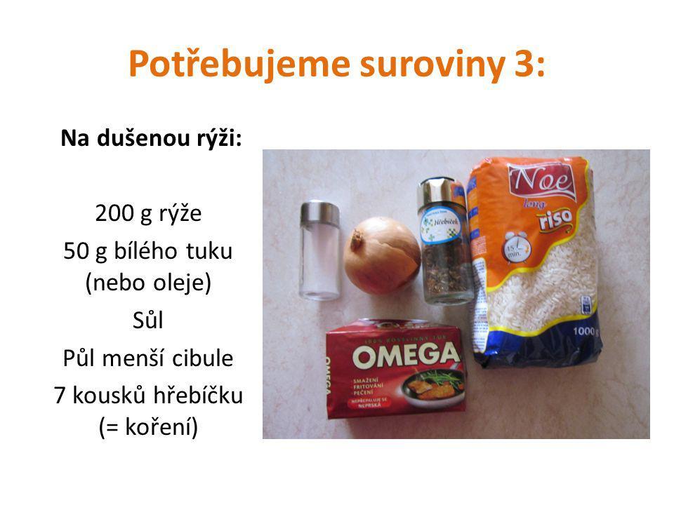 Potřebujeme suroviny 3: Na dušenou rýži: 200 g rýže 50 g bílého tuku (nebo oleje) Sůl Půl menší cibule 7 kousků hřebíčku (= koření)