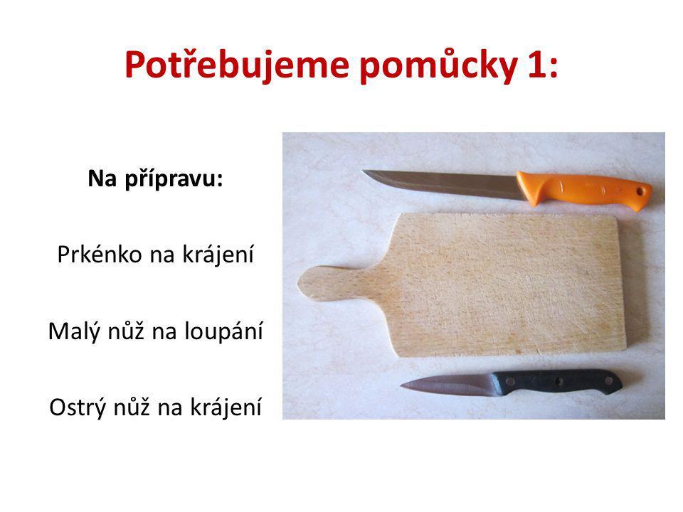 Potřebujeme pomůcky 1: Na přípravu: Prkénko na krájení Malý nůž na loupání Ostrý nůž na krájení