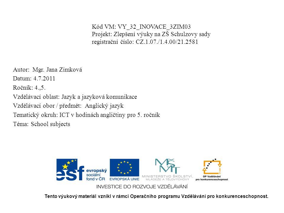 Kód VM: VY_32_INOVACE_3ZIM03 Projekt: Zlepšení výuky na ZŠ Schulzovy sady registrační číslo: CZ.1.07./1.4.00/21.2581 Autor: Mgr. Jana Zimková Datum: 4