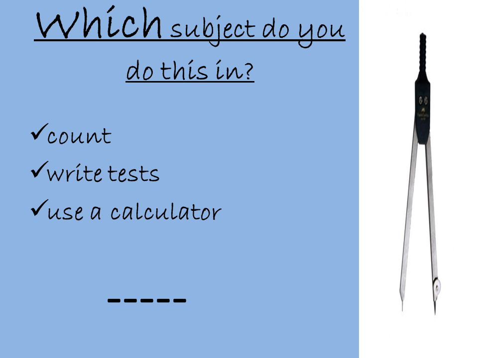 Which subject do you do this in  count  write tests  use a calculator -----