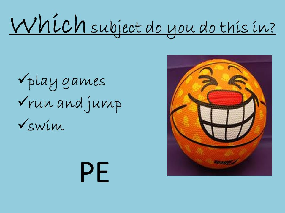 Which subject do you do this in  play games  run and jump  swim PE
