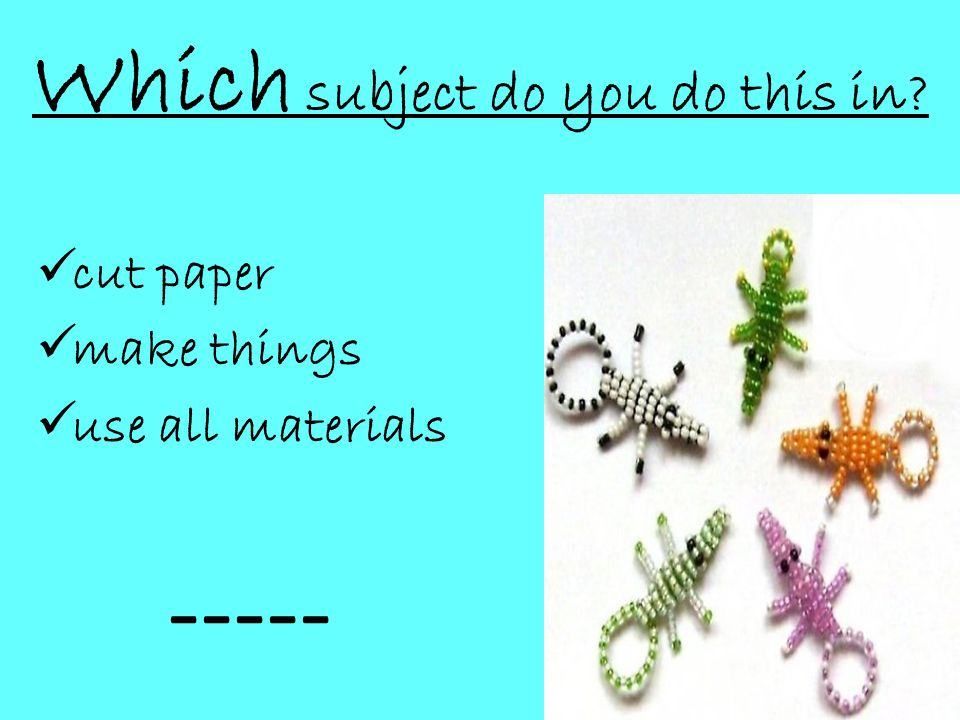 Which subject do you do this in  cut paper  make things  use all materials -----