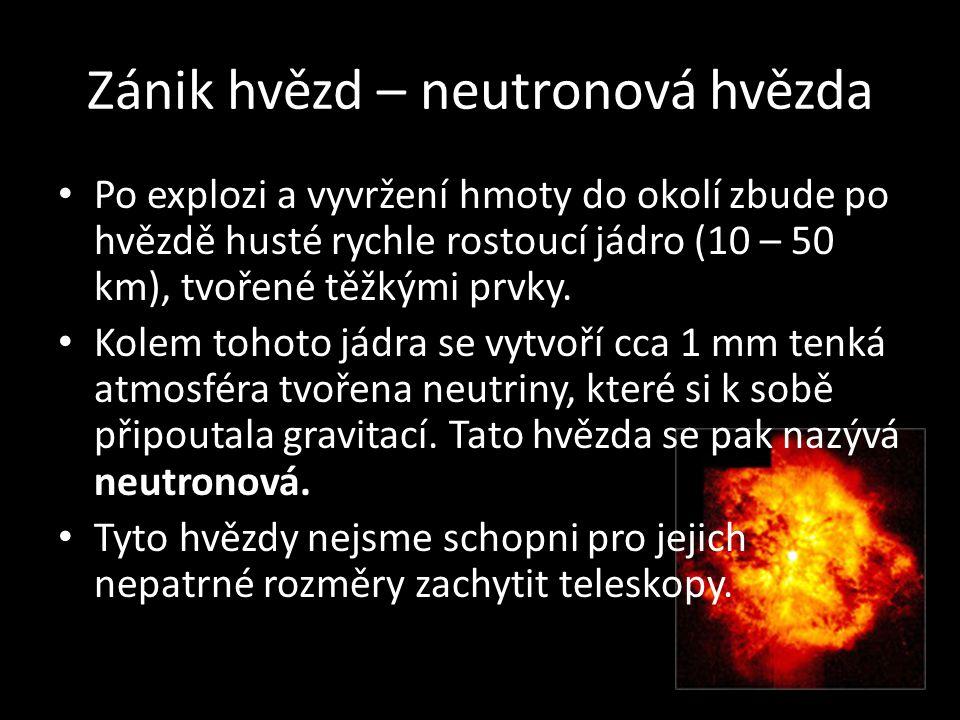 Zánik hvězd – neutronová hvězda • Po explozi a vyvržení hmoty do okolí zbude po hvězdě husté rychle rostoucí jádro (10 – 50 km), tvořené těžkými prvky