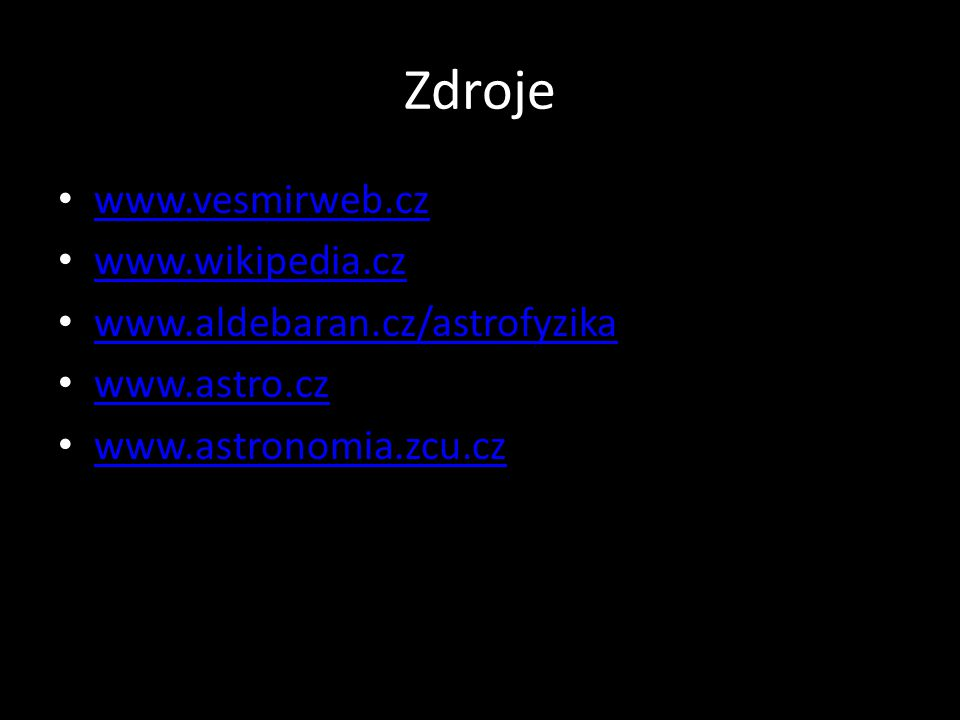 Zdroje • www.vesmirweb.cz www.vesmirweb.cz • www.wikipedia.cz www.wikipedia.cz • www.aldebaran.cz/astrofyzika www.aldebaran.cz/astrofyzika • www.astro