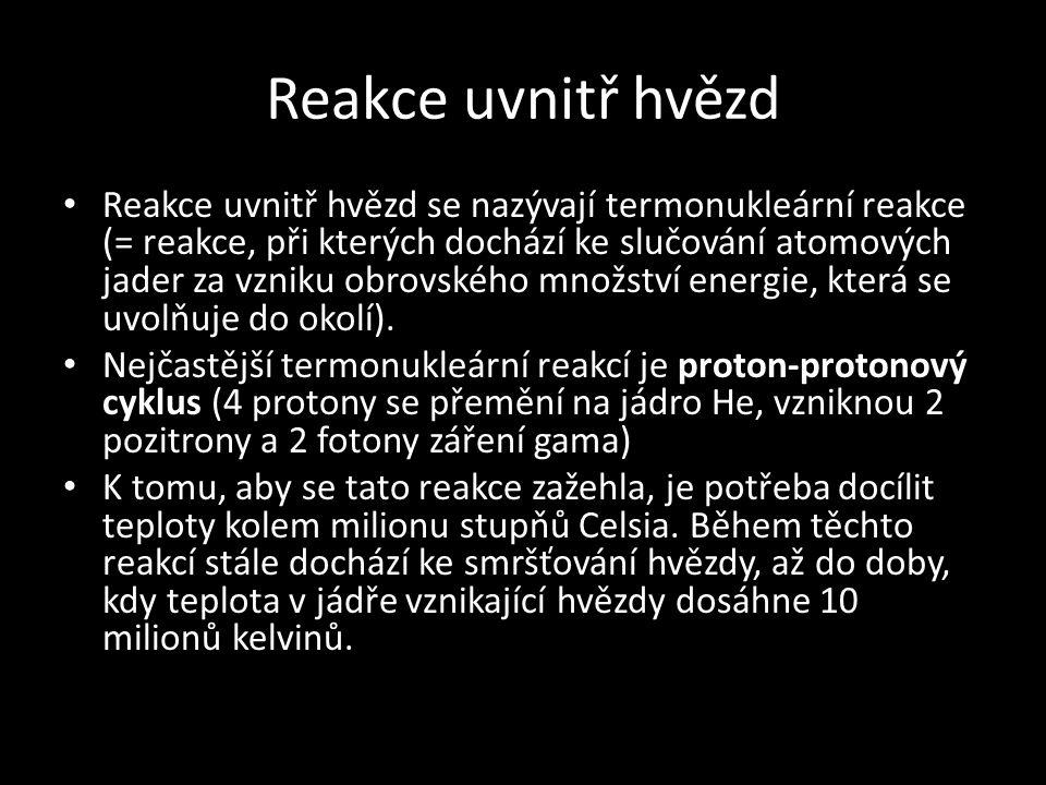Reakce uvnitř hvězd • Reakce uvnitř hvězd se nazývají termonukleární reakce (= reakce, při kterých dochází ke slučování atomových jader za vzniku obro