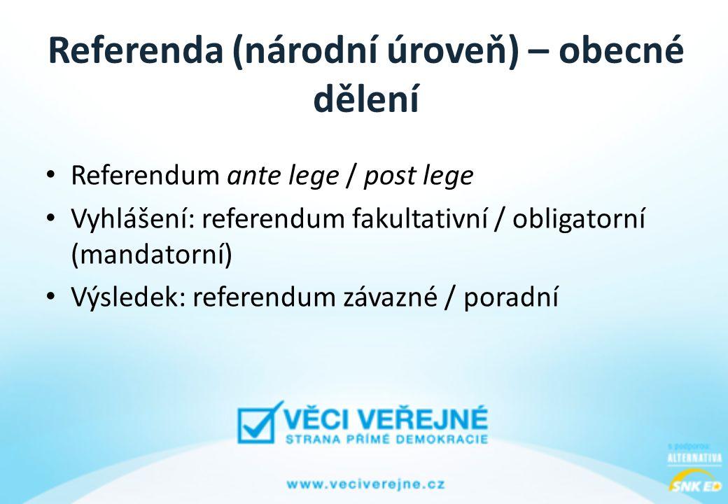 Referenda (národní úroveň) – obecné dělení • Referendum ante lege / post lege • Vyhlášení: referendum fakultativní / obligatorní (mandatorní) • Výsledek: referendum závazné / poradní