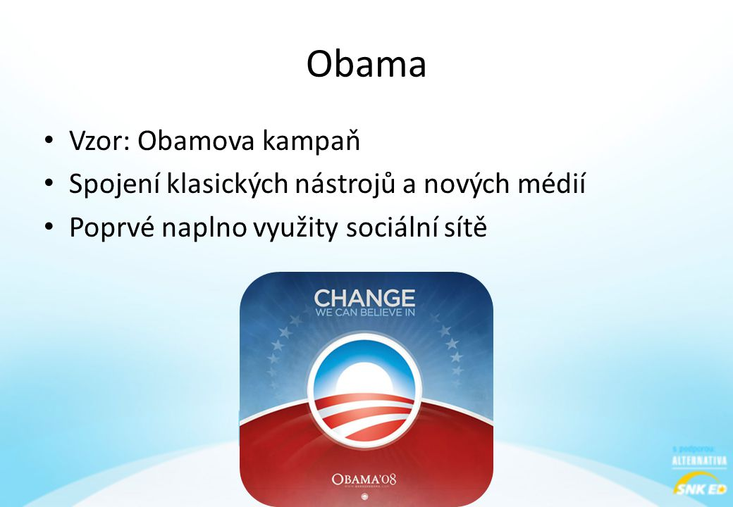 Obama • Vzor: Obamova kampaň • Spojení klasických nástrojů a nových médií • Poprvé naplno využity sociální sítě