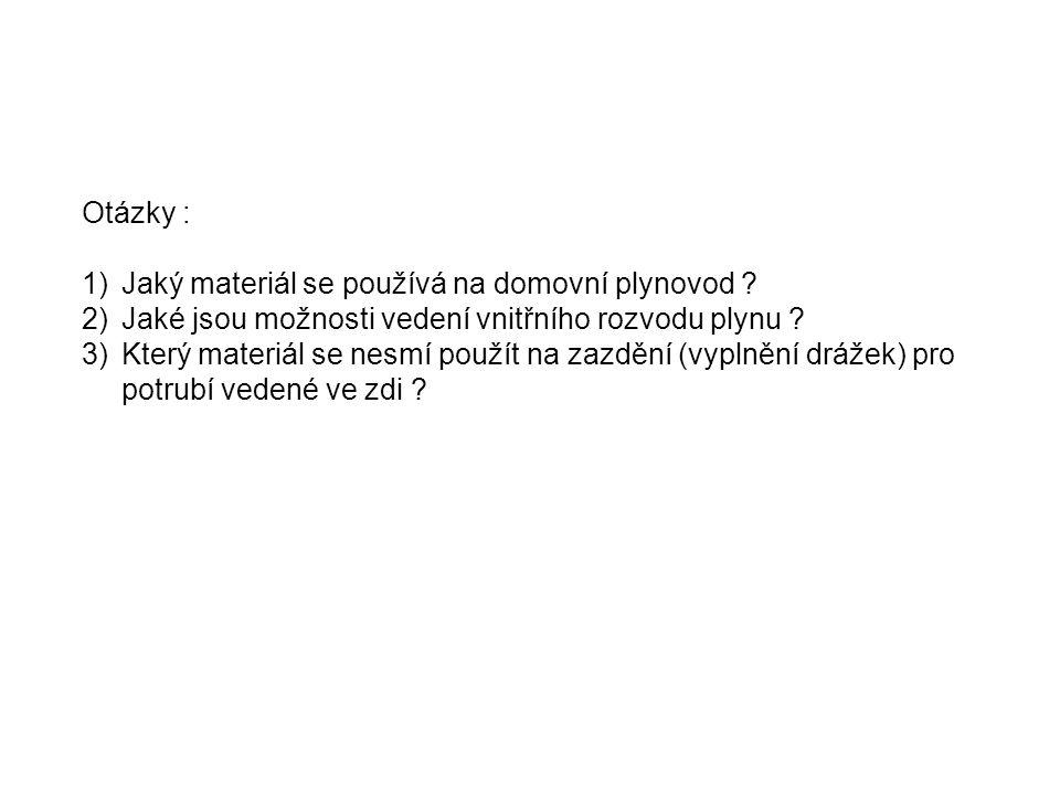 Otázky : 1)Jaký materiál se používá na domovní plynovod ? 2)Jaké jsou možnosti vedení vnitřního rozvodu plynu ? 3)Který materiál se nesmí použít na za
