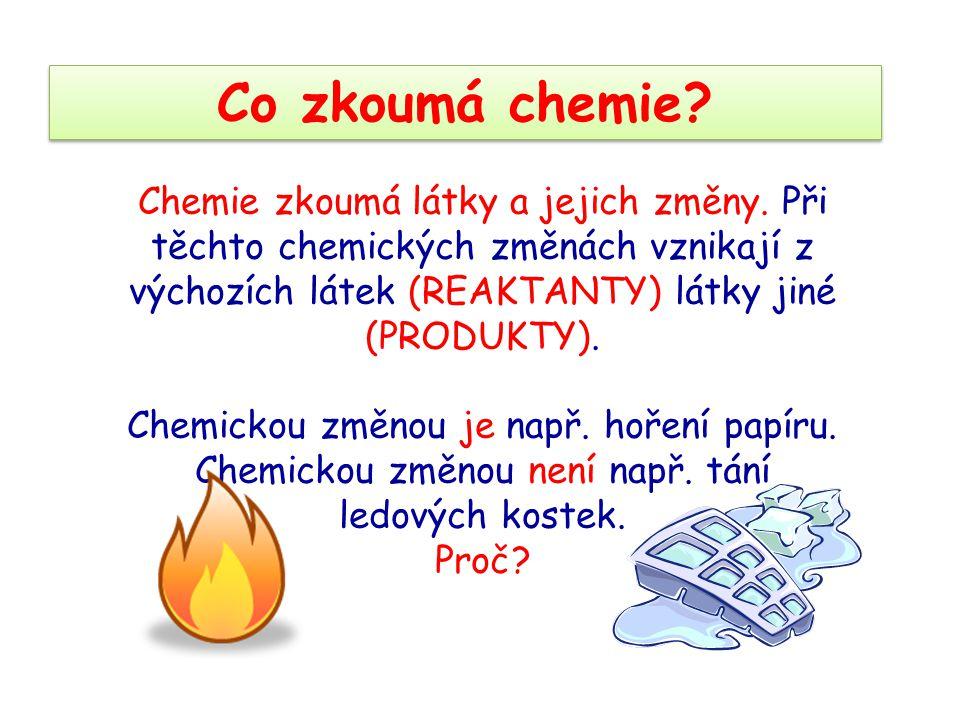 Co zkoumá chemie? Chemie zkoumá látky a jejich změny. Při těchto chemických změnách vznikají z výchozích látek (REAKTANTY) látky jiné (PRODUKTY). Chem