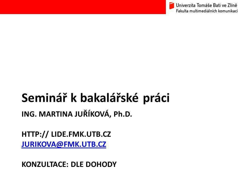 ING. MARTINA JUŘÍKOVÁ, Ph.D. HTTP:// LIDE.FMK.UTB.CZ JURIKOVA@FMK.UTB.CZ KONZULTACE: DLE DOHODY JURIKOVA@FMK.UTB.CZ Seminář k bakalářské práci