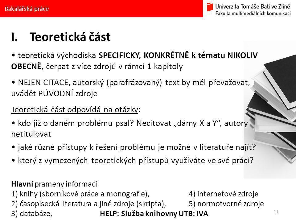 11 Bakalářská práce I.Teoretická část • teoretická východiska SPECIFICKY, KONKRÉTNĚ k tématu NIKOLIV OBECNĚ, čerpat z více zdrojů v rámci 1 kapitoly • NEJEN CITACE, autorský (parafrázovaný) text by měl převažovat, uvádět PŮVODNÍ zdroje Teoretická část odpovídá na otázky: • kdo již o daném problému psal.