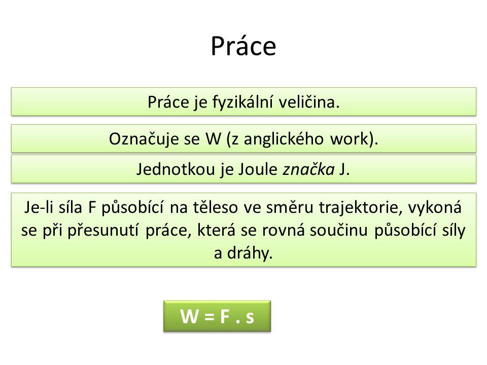 Práce Práce je fyzikální veličina. Označuje se W (z anglického work). Jednotkou je Joule značka J. Je-li síla F působící na těleso ve směru trajektori