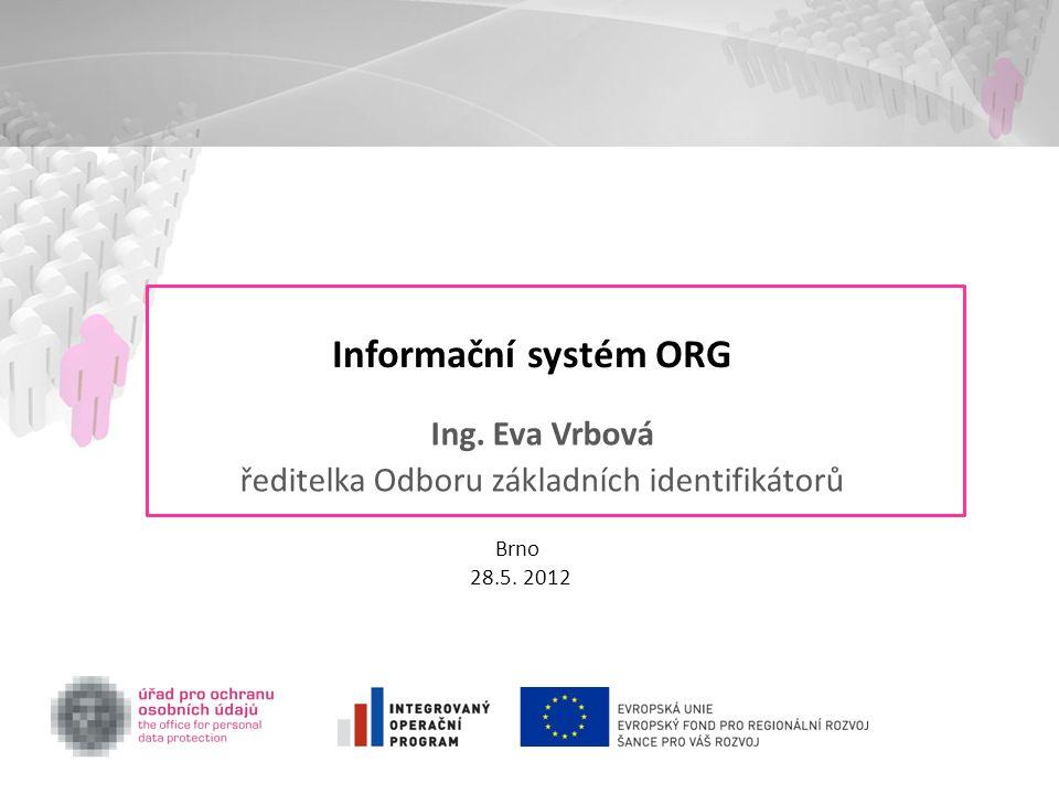 Informační systém ORG Ing. Eva Vrbová ředitelka Odboru základních identifikátorů Brno 28.5. 2012