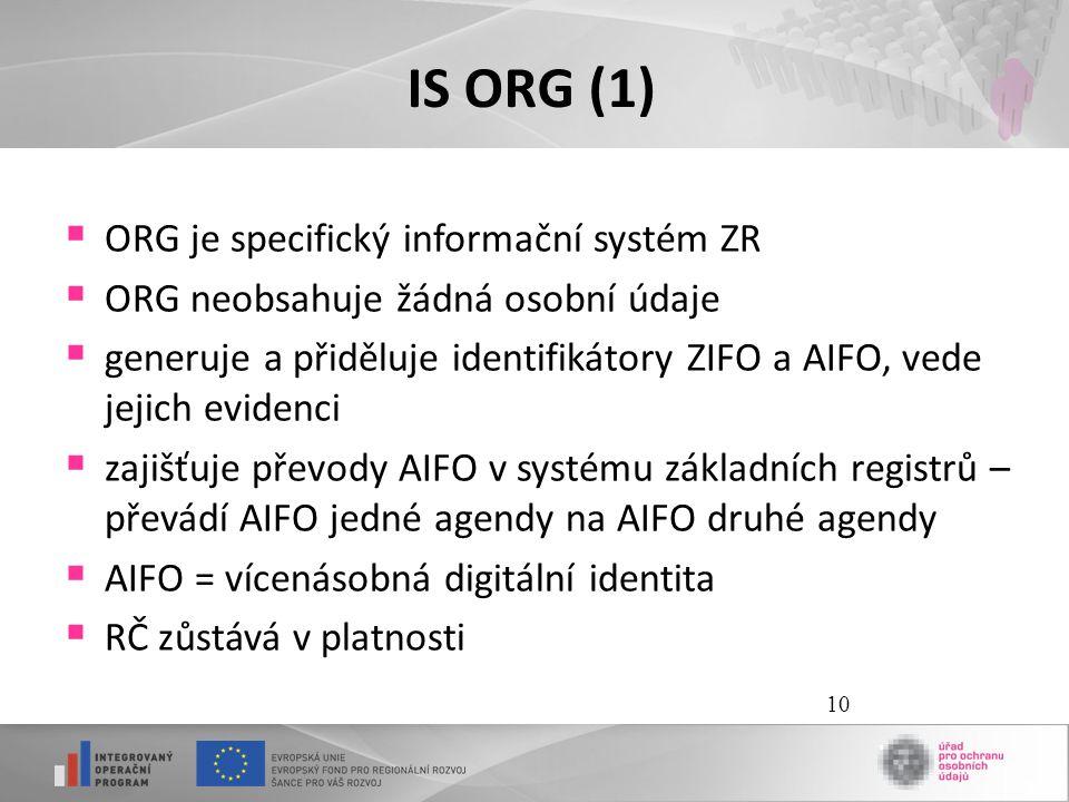 10 IS ORG (1)  ORG je specifický informační systém ZR  ORG neobsahuje žádná osobní údaje  generuje a přiděluje identifikátory ZIFO a AIFO, vede jej
