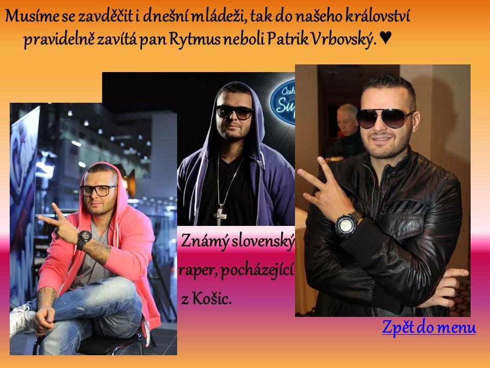 Musíme se zavděčit i dnešní mládeži, tak do našeho království pravidelně zavítá pan Rytmus neboli Patrik Vrbovský. ♥ Známý slovenský raper, pocházejíc