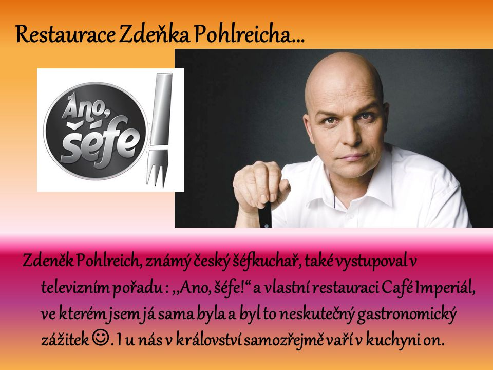 Restaurace Zdeňka Pohlreicha… Zdeněk Pohlreich, známý český šéfkuchař, také vystupoval v televizním pořadu :,,Ano, šéfe! a vlastní restauraci Café Imperiál, ve kterém jsem já sama byla a byl to neskutečný gastronomický zážitek .