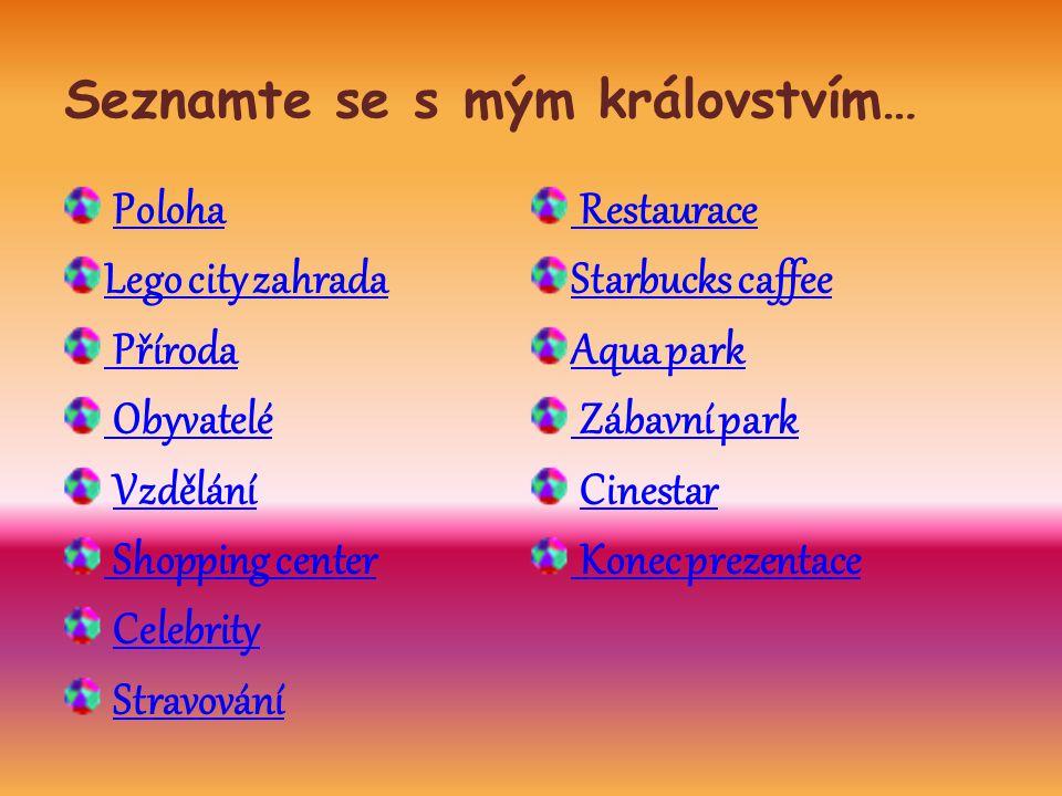 Seznamte se s mým královstvím… Poloha Lego city zahrada Příroda Obyvatelé Vzdělání Shopping center Celebrity Stravování Restaurace Starbucks caffee Aqua park Zábavní park Cinestar Konec prezentace
