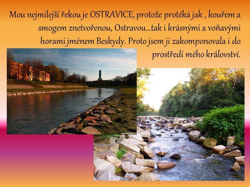 Mou nejmilejší řekou je OSTRAVICE, protože protéká jak, kouřem a smogem znetvořenou, Ostravou…tak i krásnými a voňavými horami jménem Beskydy. Proto j