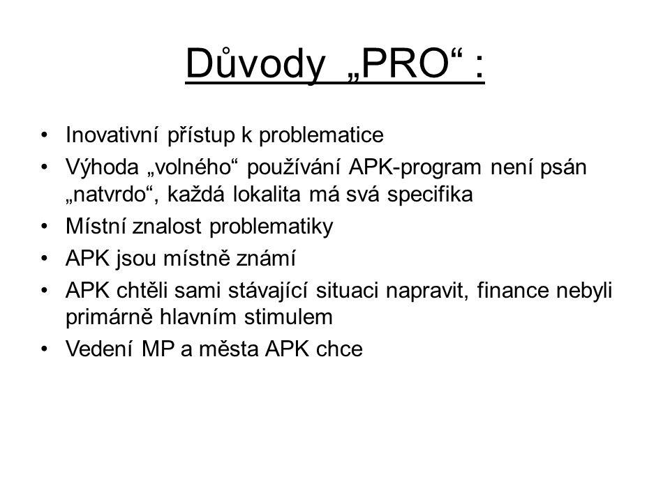 """Důvody """"PRO : •Inovativní přístup k problematice •Výhoda """"volného používání APK-program není psán """"natvrdo , každá lokalita má svá specifika •Místní znalost problematiky •APK jsou místně známí •APK chtěli sami stávající situaci napravit, finance nebyli primárně hlavním stimulem •Vedení MP a města APK chce"""