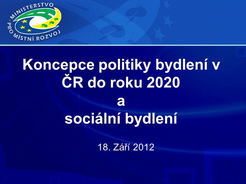 Koncepce politiky bydlení v ČR do roku 2020 a sociální bydlení 18. Září 2012